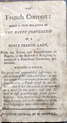 The French Convert, being a true relation of the happy conversion of a noble French lady, from the errors and superstitions of popery, to the reformed religion, by means of a Protestant gardener, her servant, wherein is shewn, her great and unparalelled sufferings, on the account of her said conversion: as also her wonderful deliverance from two assassins, hired by a popish priest to murder her: and of her miraculous preservation in a wood for two years ; and how she was at last providentially found by her husband; who, together with her parents, were brought over to the embracing of the true religion, as were divers others also