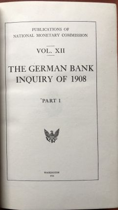 Publications of the National Monetary Commission, Vols. XII and XIII: German Bank Inquiry of 1908, Stenographic Reports, Proceedings of the Entire Commission on Points I to V of the Question Sheet, Part 2: Proceedings of the Entire Commission on Point VI of the Question Sheet