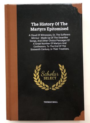 The History of the Martyrs Epitomised. A Cloud of Witnesses; or, the Sufferers Mirrour, Made up of the Swanlike Songs, and Other Choice Passages of a great Number of Martyrs and Confessors, to the End of the Sixteenth Century, in their Treaties, Speeches, Letters, Prayers, &c. in their Prisons, or Exiles; at the Bar, or Stake, Vol. 2