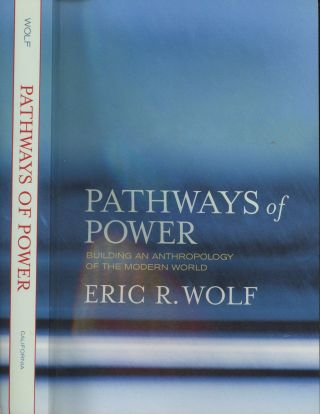 Pathways of Power: Building an Anthropology of the Modern World. Eric R. Wolf