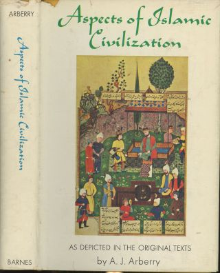 Aspects of Islamic Civilization As Depicted in the Original Texts. A. J. Arberry