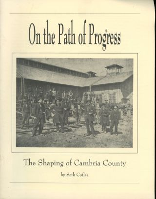 On the Path of Progress: The Shaping of Cambria County. Seth Cotlar