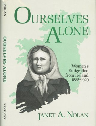 Ourselves Alone: Women's Emigration from Ireland 1885-1920. Janet A. Nolan