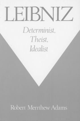 Leibniz: Determinist, Theist, Idealist. Robert Merrihew Adams