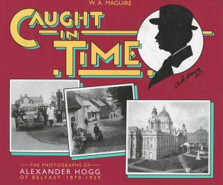 Caught In Time: The Photographs of Alexander Hogg of Belfast 1870-1939. W. A. Maguire