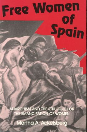 Free Women of Spain: Anarchism and the Struggle for the Emancipation of Women. Martha A. Ackelsberg