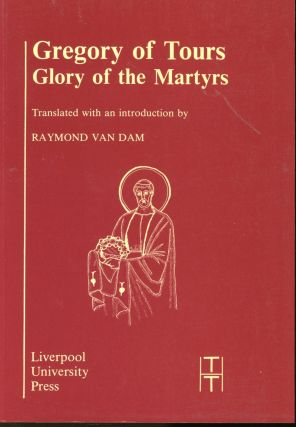 Gregory of Tours: Glory of the Martyrs (Translated Texts for Historians Latin Series III)....