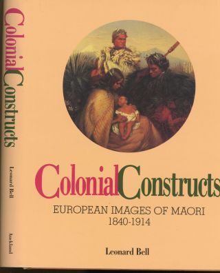 Colonial Constructs: European Images of Maori 1840-1914. Leonard Bell