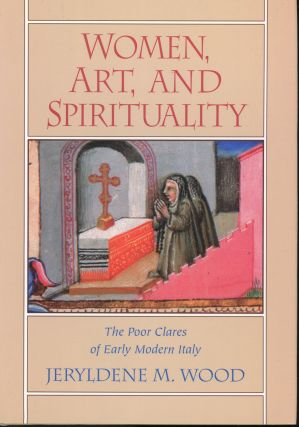 Women, Art, And Spirituality: The Poor Clares of Early Modern Italy. Jeryldene M. Wood