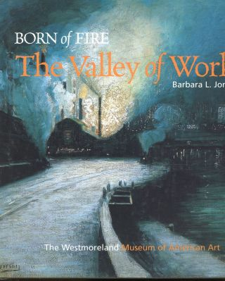Born on Fire: The Valley of Work (Industrial Scenes of Southwestern Pennsylvania. Barbara L. Jones