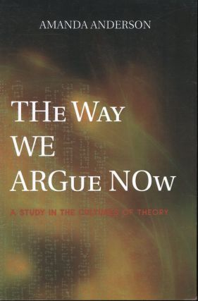 The Way We Argue Now: A Study in the Cultures of Theory. Amanda Anderson