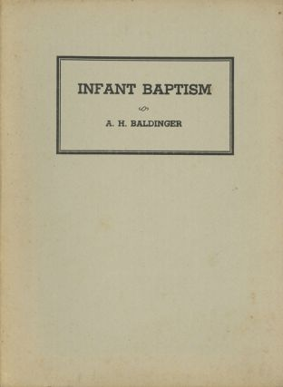 Infant Baptism, in Theory and Practice. A. H. Baldinger, Albert Henry Baldinger