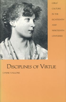 Disciplines of Virtue: Girls' Culture in the Eighteenth and Nineteenth Centuries. Lynne Vallone