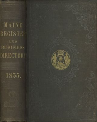 The Maine Register, for the Year 1855: Embracing State & County Officers, and an Abstract of the...