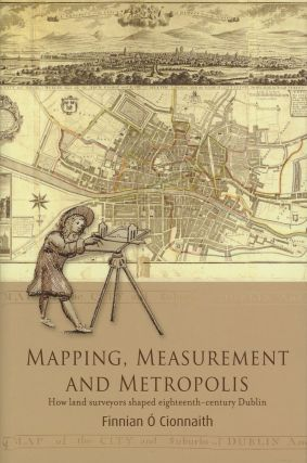 Mapping, Measurement and Metropolis: How Land Surveyors Shaped Eighteenth-Century Dublin