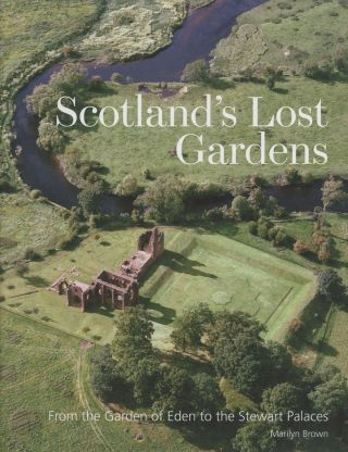Scotland's Lost Gardens: From the Garden of Eden to the Stewart Palaces. Marilyn Brown
