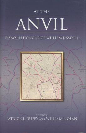 At the Anvil; Essays in Honour of William J. Smyth. Patrick J. Duffy, ed., ed. William Nolan,...