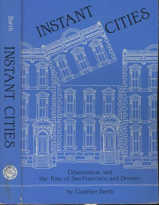 Instant Cities: Urbanization and the Rise of San Francisco and Denver. Gunther Barth