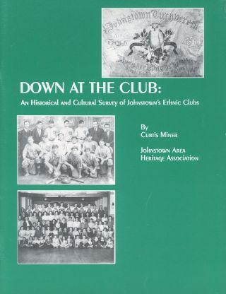 Down at the Club: An Historical and Cultural Survey of Johnstown's Ethnic Clubs. Curtis Miner