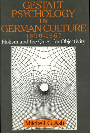 Gestalt Psychology in German Culture, 1890-1967, Holism and the Quest for Objectivity. Mitchell...