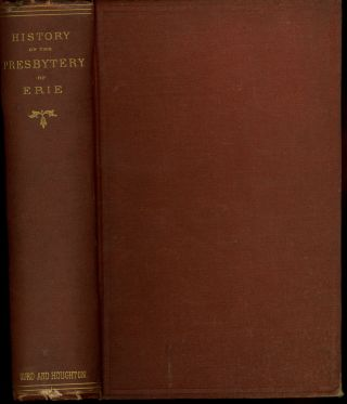 History of the Presbytery of Erie; Embracing in Its Ancient Boundries the Whole of Northwestern...