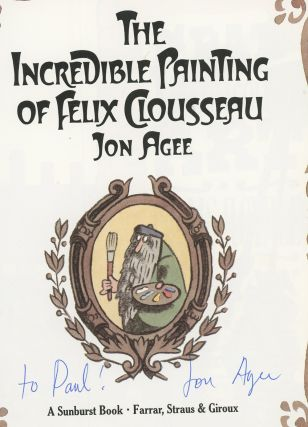 The Incredible Painting of Felix Clousseau, Inscribed by Jon Agee. Jon Agee