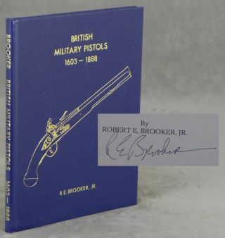 British Military Pistols, 1603 to 1888, SIGNED by Robert E. Brooker, Jr. Robert E. Brooker