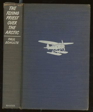 The Flying Priest Over the Arctic, A Story of Everlasting Ice and Everlasting Love. Paul Schulte