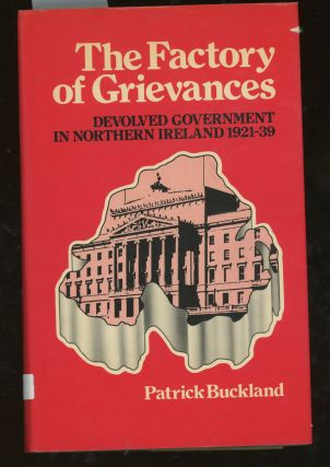 The Factory of Grievances: Devolved Government in Northern Ireland, 1921-39. Patrick Buckland