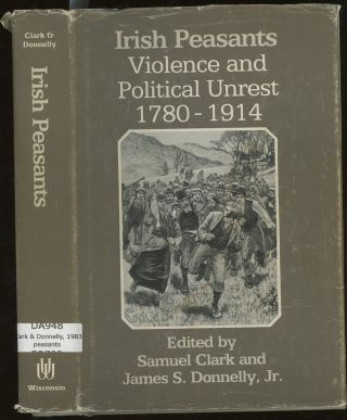 Irish Peasants, Violence and Political Unrest, 1780-1914. Samuel Clark, James S. Donnelly Jr
