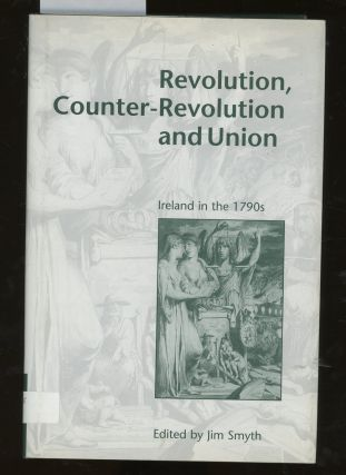 Revolution, Counter-Revolution, and Union: Ireland in the 1790s. Jim Smyth