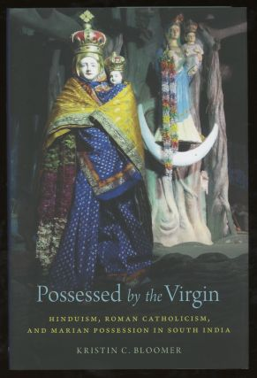 Possessed by the Virgin: Hinduism, Roman Catholicism, and Marian Possession in South India....