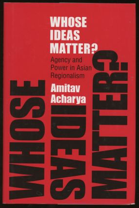 Whose Ideas Matter?: Agency and Power in Asian Regionalism. Amitav Acharya