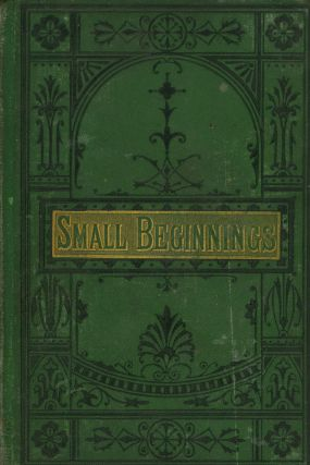 Small Beginnings; or, The Way to Get On. Short Biographies...